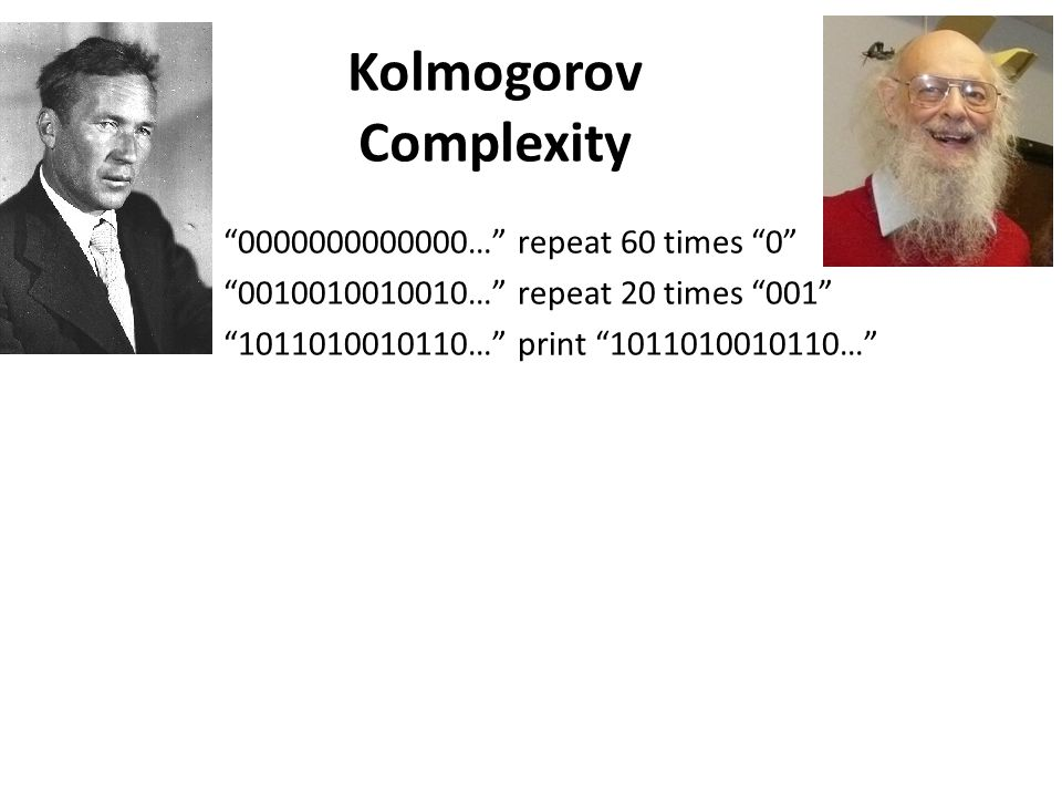 Kolmogorov Complexity 0000000000000… repeat 60 times 0 0010010010010… repeat 20 times 001 1011010010110… print 1011010010110…