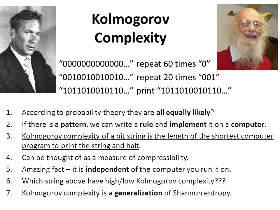 Kolmogorov Complexity 0000000000000… repeat 60 times 0 0010010010010… repeat 20 times 001 1011010010110… print 1011010010110… 1.According to probability theory they are all equally likely.