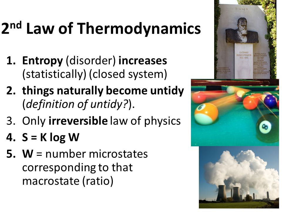 2 nd Law of Thermodynamics 1.Entropy (disorder) increases (statistically) (closed system) 2.things naturally become untidy (definition of untidy?).
