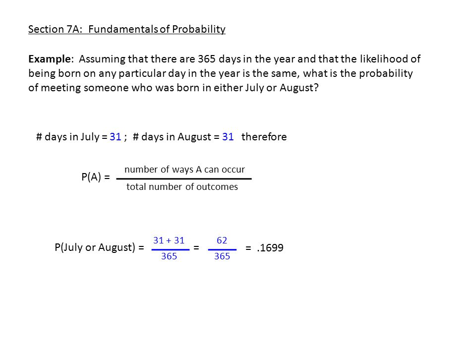 Section 7A: Fundamentals of Probability Example: Assuming that there are 365 days in the year and that the likelihood of being born on any particular day in the year is the same, what is the probability of meeting someone who was born in either July or August.