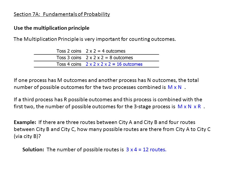 Section 7A: Fundamentals of Probability The Multiplication Principle is very important for counting outcomes. Use the multiplication principle 2 x 2 x