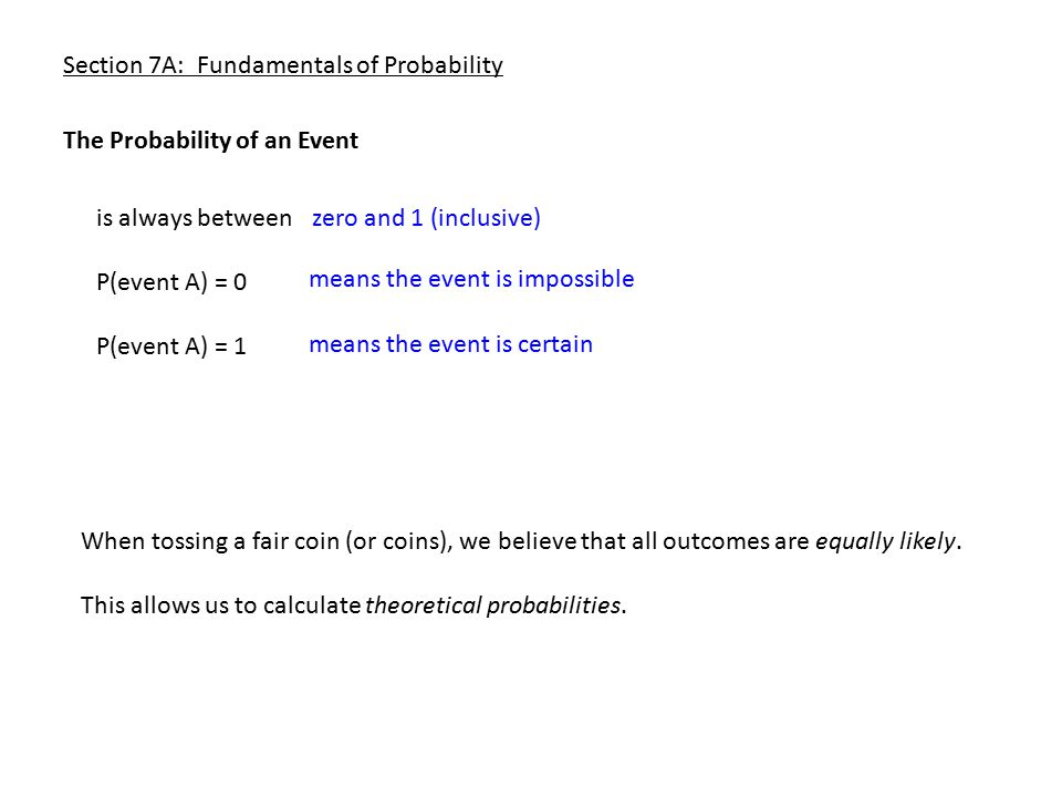 Section 7A: Fundamentals of Probability Tossing two coins: there are four possible outcomes H H T T H T 2 1 1 0 P(2 heads) = 1 in four ways = P(1 head) = 2 in four ways = P(0 or more heads) = P(0 heads) = 1 in four ways = P(3 heads ) = 1/4 1/2 1/4 1 0 We now gather the possible values for the random variable x (number of heads) and build the probability distribution: 0 1 2 1/4 1/2 1/4 1