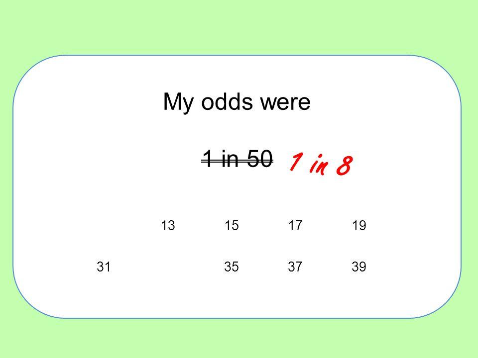 My odds were 1 in 50 13151719 31353739 1 in 8