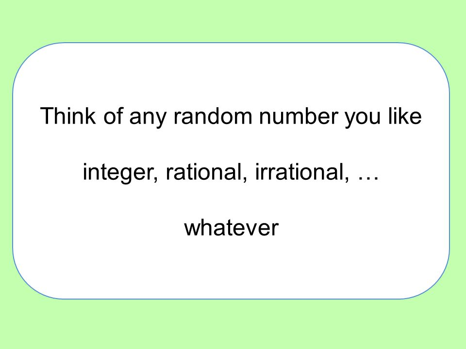 Think of any random number you like integer, rational, irrational, … whatever