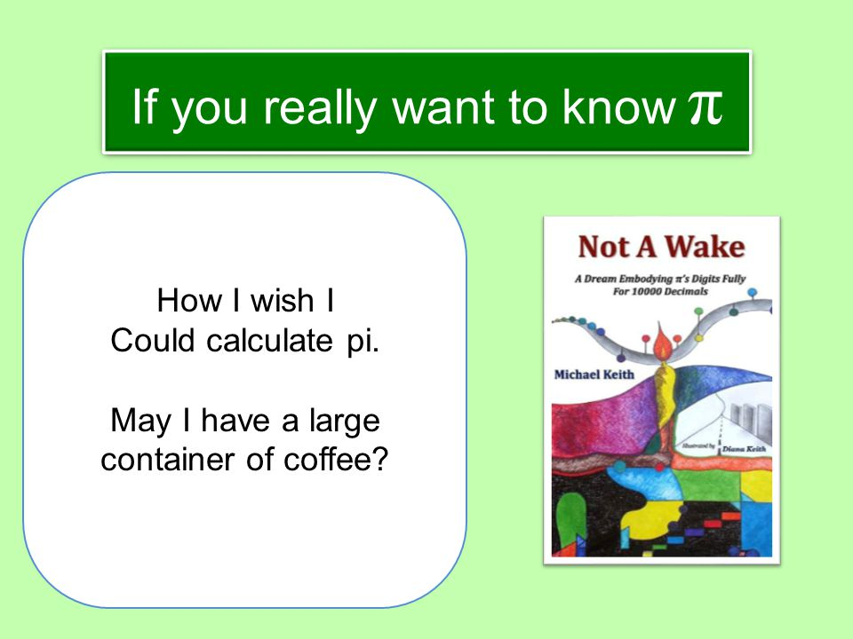 If you really want to know π How I wish I Could calculate pi. May I have a large container of coffee?