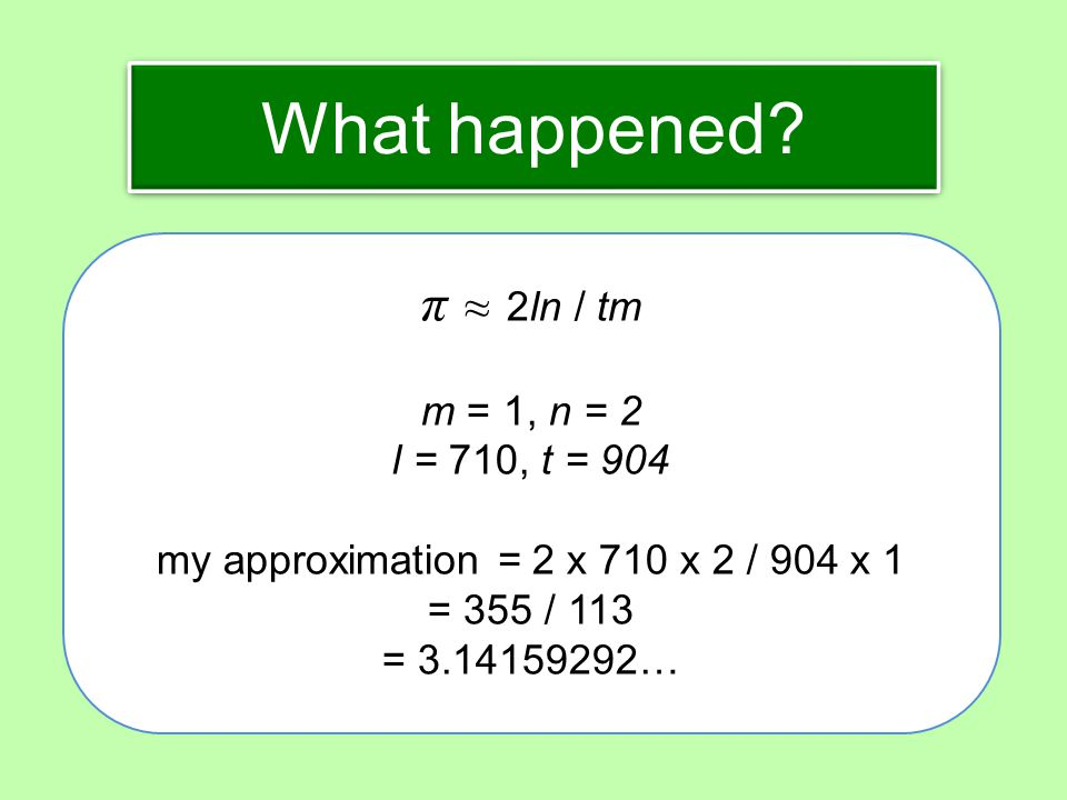 What happened? π ≈ 2ln / tm m = 1, n = 2 l = 710, t = 904 my approximation = 2 x 710 x 2 / 904 x 1 = 355 / 113 = 3.14159292…
