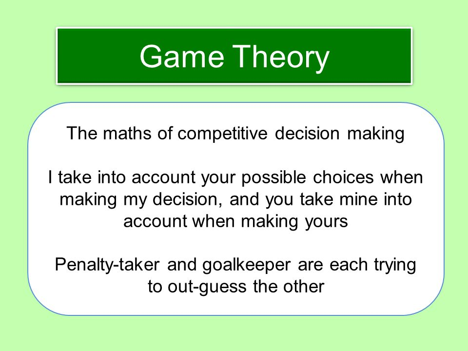 Game Theory The maths of competitive decision making I take into account your possible choices when making my decision, and you take mine into account