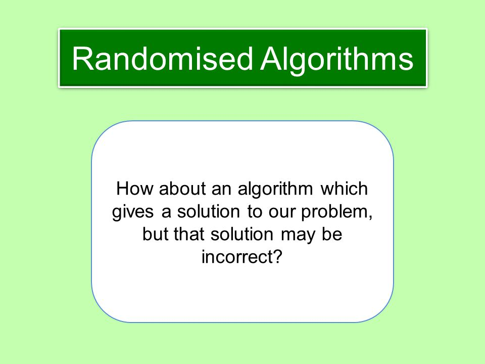 Randomised Algorithms How about an algorithm which gives a solution to our problem, but that solution may be incorrect?