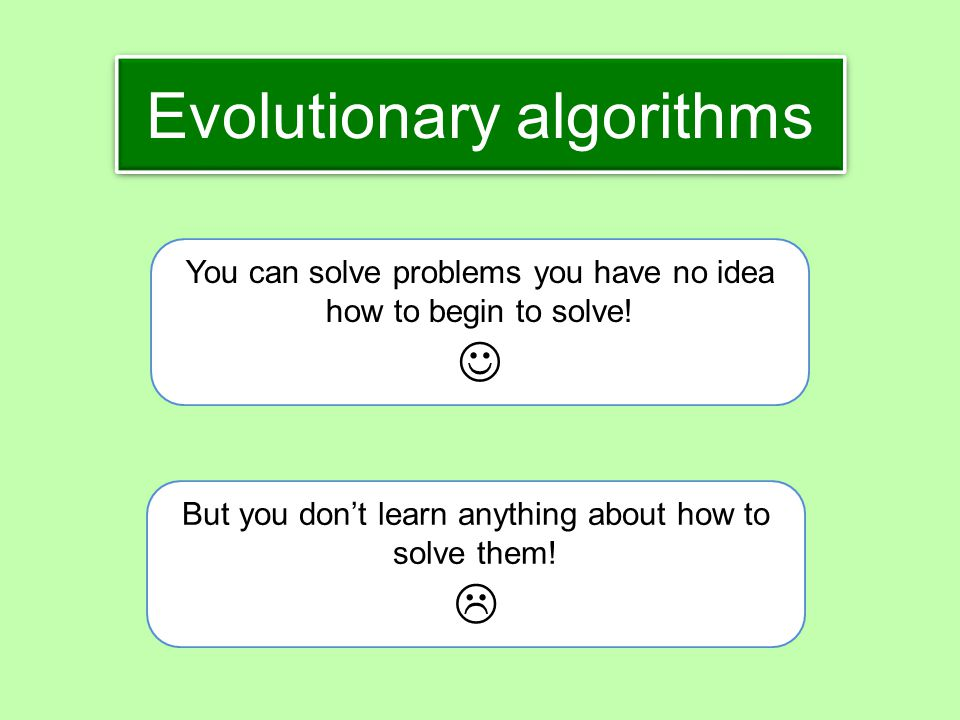 Evolutionary algorithms You can solve problems you have no idea how to begin to solve! But you don't learn anything about how to solve them! 