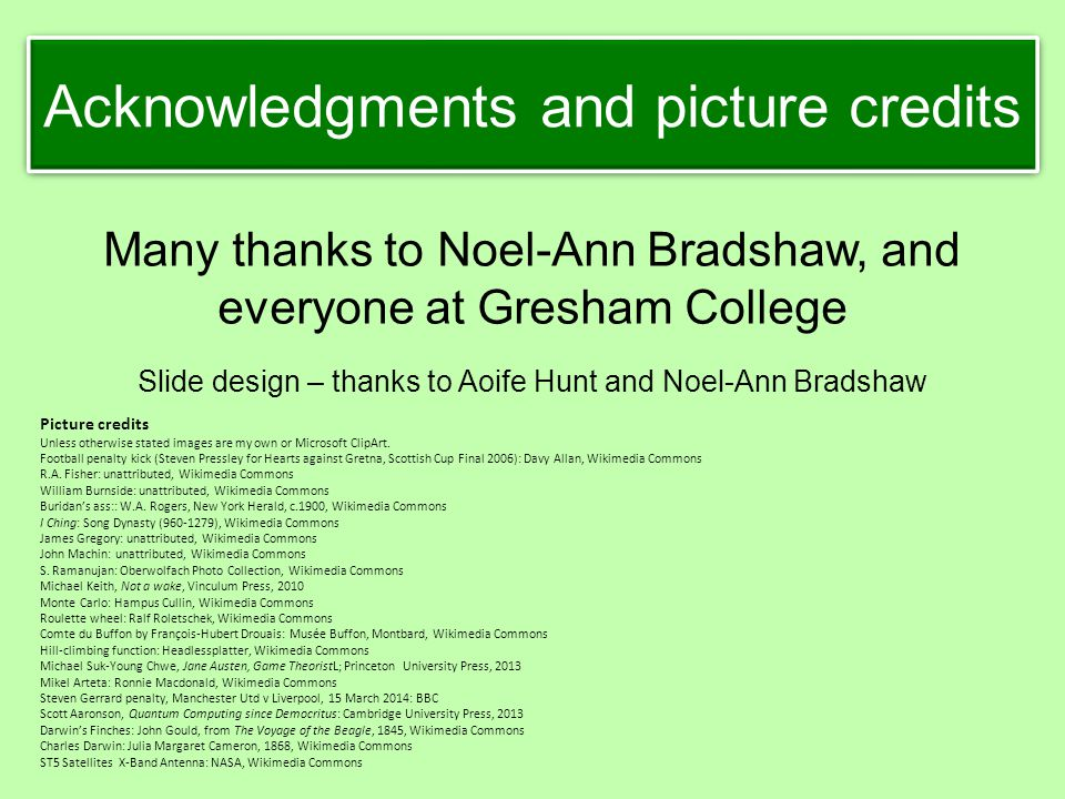 Many thanks to Noel-Ann Bradshaw, and everyone at Gresham College Slide design – thanks to Aoife Hunt and Noel-Ann Bradshaw Picture credits Unless oth