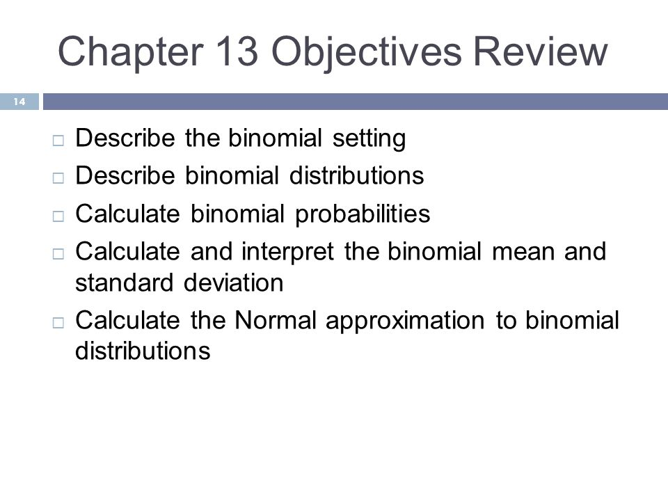 Chapter 13 Objectives Review 14  Describe the binomial setting  Describe binomial distributions  Calculate binomial probabilities  Calculate and i