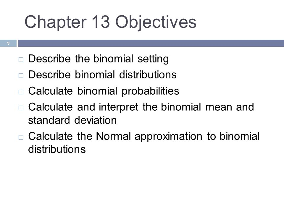 Chapter 13 Objectives 3  Describe the binomial setting  Describe binomial distributions  Calculate binomial probabilities  Calculate and interpret