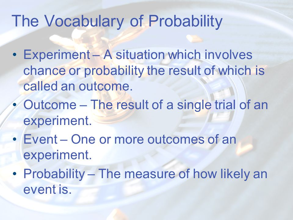 Probability Versus Odds Probability : Favorable outcomes to possible outcomes – probability of rolling a nine is 4 in 36 or 1 in 9.