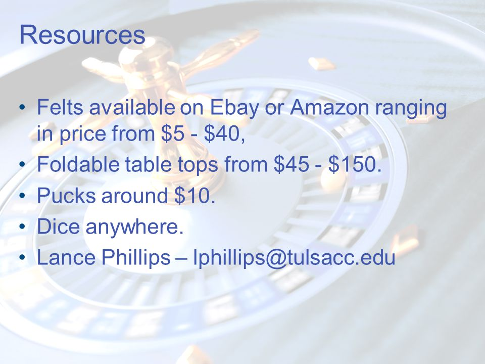 Resources Felts available on Ebay or Amazon ranging in price from $5 - $40, Foldable table tops from $45 - $150. Pucks around $10. Dice anywhere. Lanc