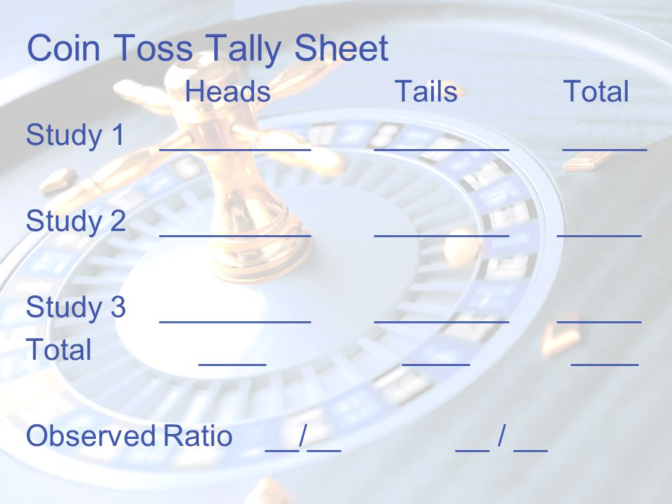 Coin Toss Tally Sheet Heads TailsTotal Study 1 _________ _____________ Study 2 _________ ________ _____ Study 3 _________ ________ _____ Total ____ __