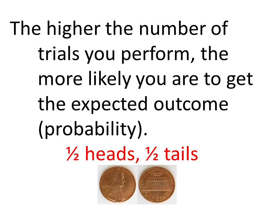 The higher the number of trials you perform, the more likely you are to get the expected outcome (probability). ½ heads, ½ tails