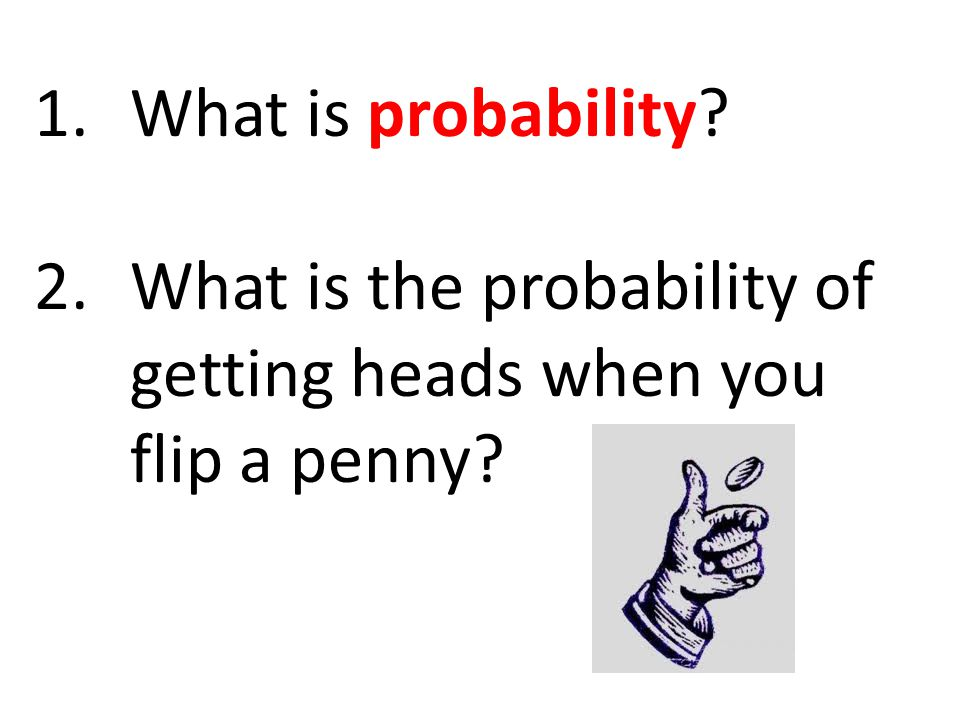 1.What is probability? 2.What is the probability of getting heads when you flip a penny?