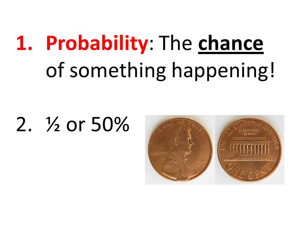 1.Probability: The chance of something happening! 2.½ or 50%