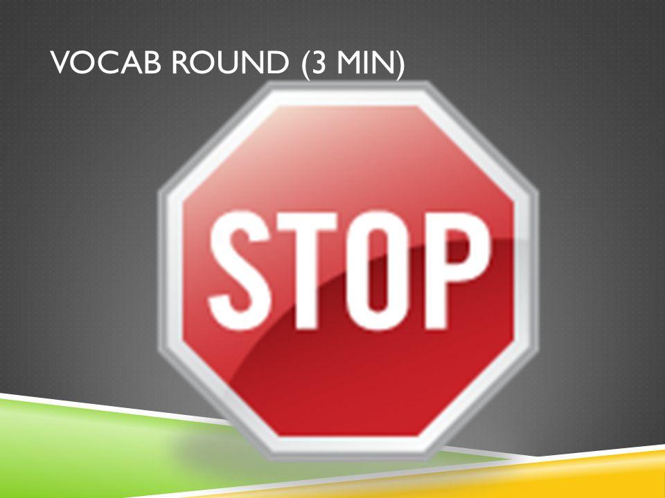VOCAB ROUND (3 MIN) Begin!