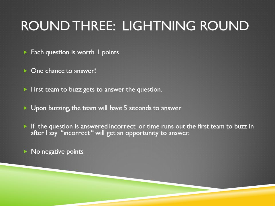 ROUND THREE: LIGHTNING ROUND  Each question is worth 1 points  One chance to answer!  First team to buzz gets to answer the question.  Upon buzzin
