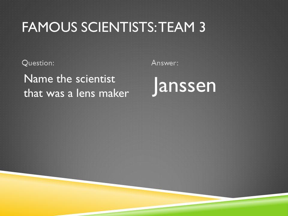 FAMOUS SCIENTISTS: TEAM 3 Question:Answer: Name the scientist that was a lens maker Janssen