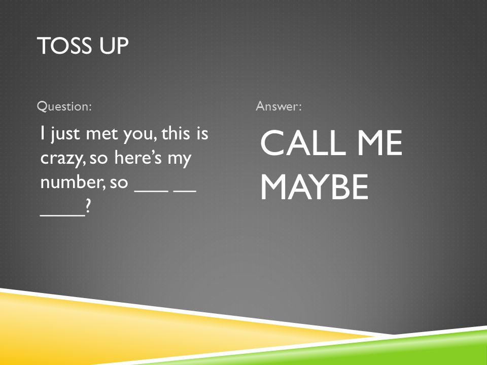 TOSS UP Question:Answer: I just met you, this is crazy, so here's my number, so ___ __ ____? CALL ME MAYBE