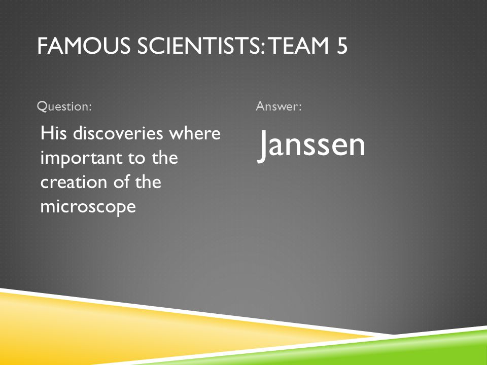 FAMOUS SCIENTISTS: TEAM 5 Question:Answer: His discoveries where important to the creation of the microscope Janssen