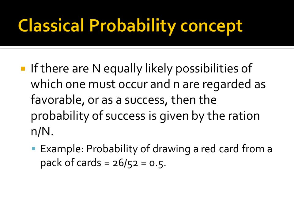  If there are N equally likely possibilities of which one must occur and n are regarded as favorable, or as a success, then the probability of success is given by the ration n/N.