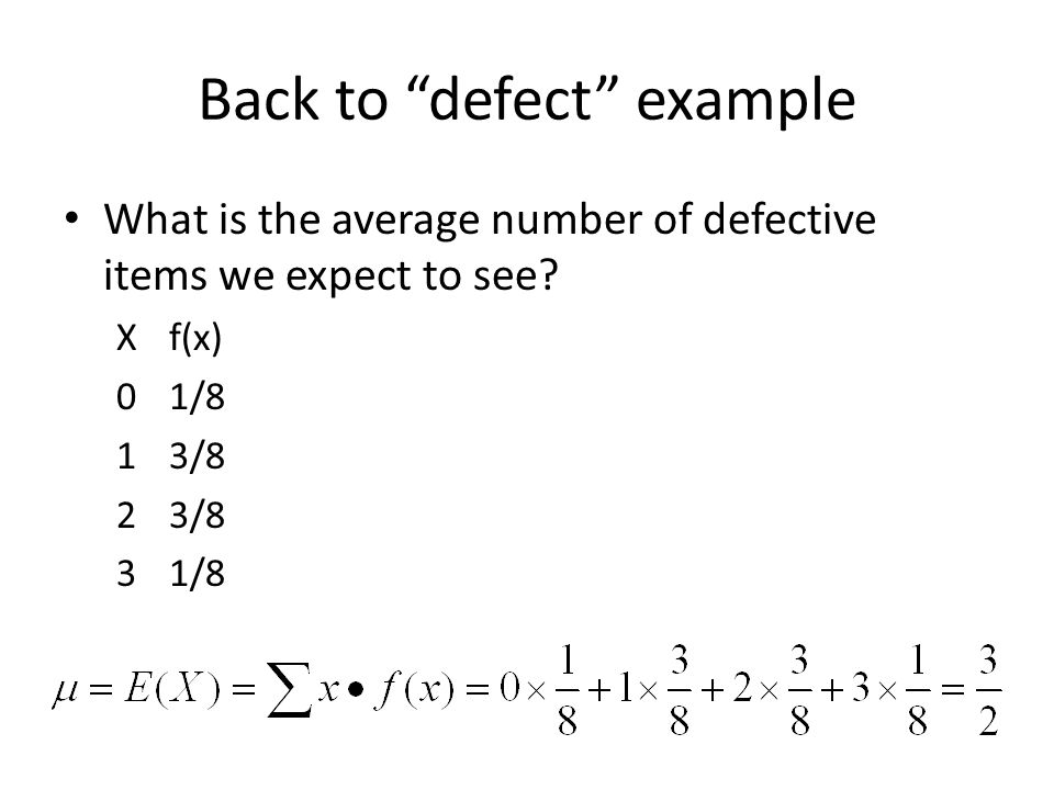 """Back to """"defect"""" example What is the average number of defective items we expect to see? Xf(x) 01/8 13/8 23/8 31/8"""