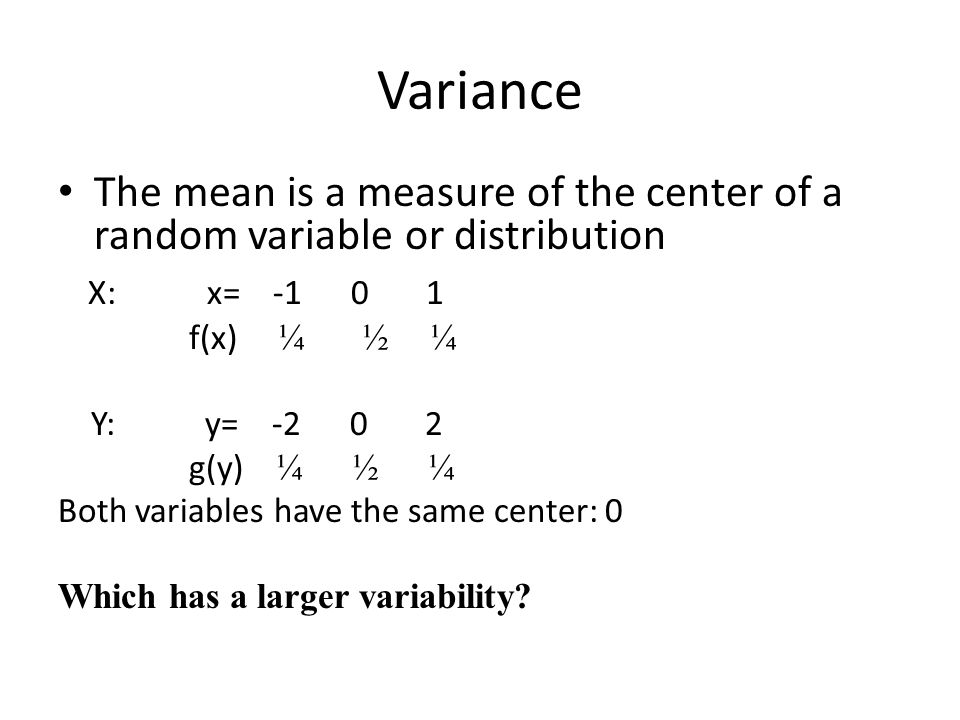 Variance The mean is a measure of the center of a random variable or distribution X: x= -1 0 1 f(x) ¼ ½ ¼ Y: y= -2 0 2 g(y) ¼ ½ ¼ Both variables have