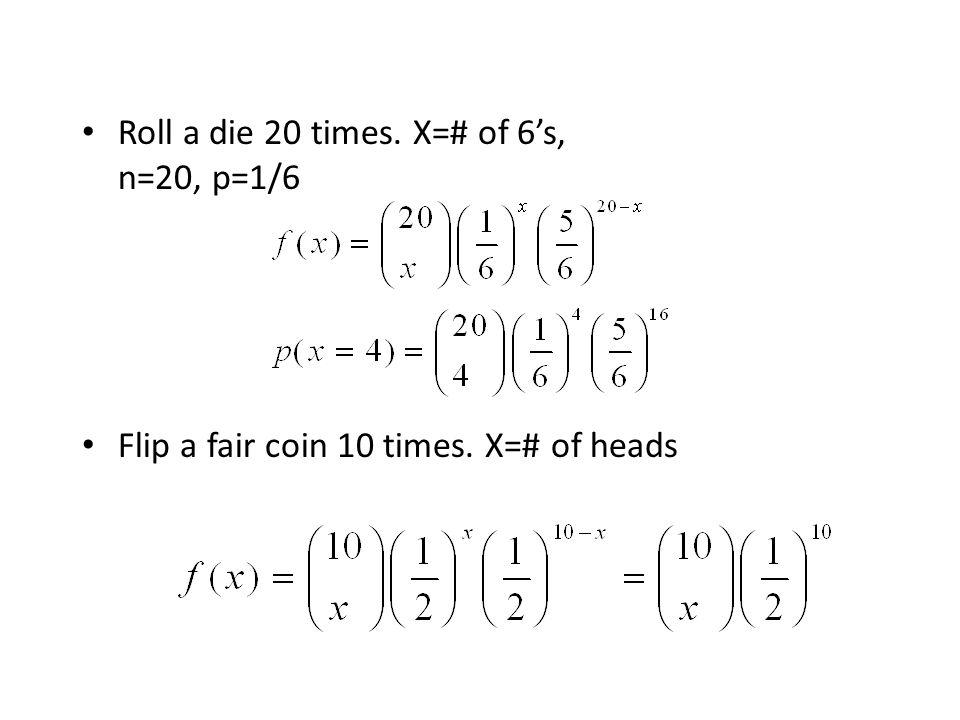 Roll a die 20 times. X=# of 6's, n=20, p=1/6 Flip a fair coin 10 times. X=# of heads