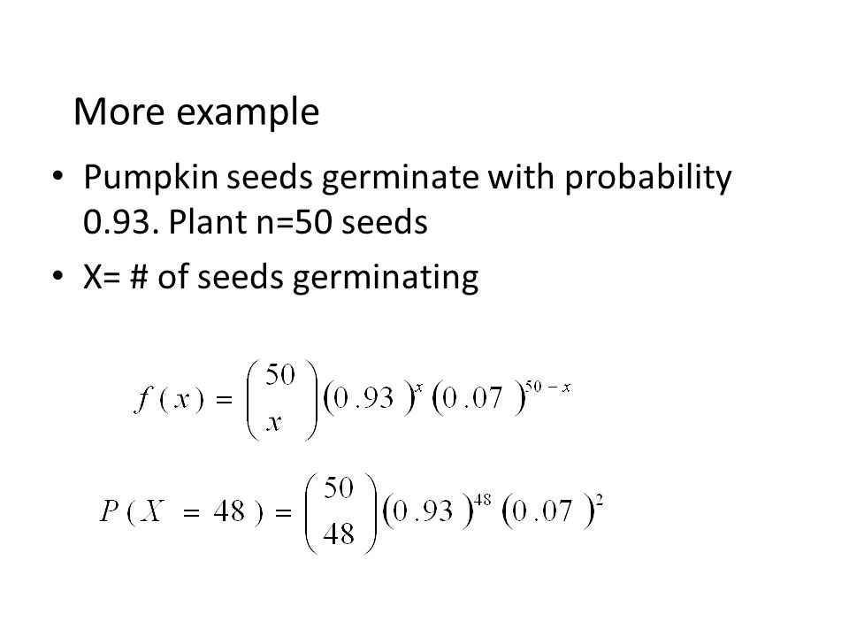 More example Pumpkin seeds germinate with probability 0.93. Plant n=50 seeds X= # of seeds germinating