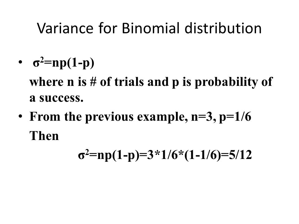 Variance for Binomial distribution σ 2 =np(1-p) where n is # of trials and p is probability of a success. From the previous example, n=3, p=1/6 Then σ