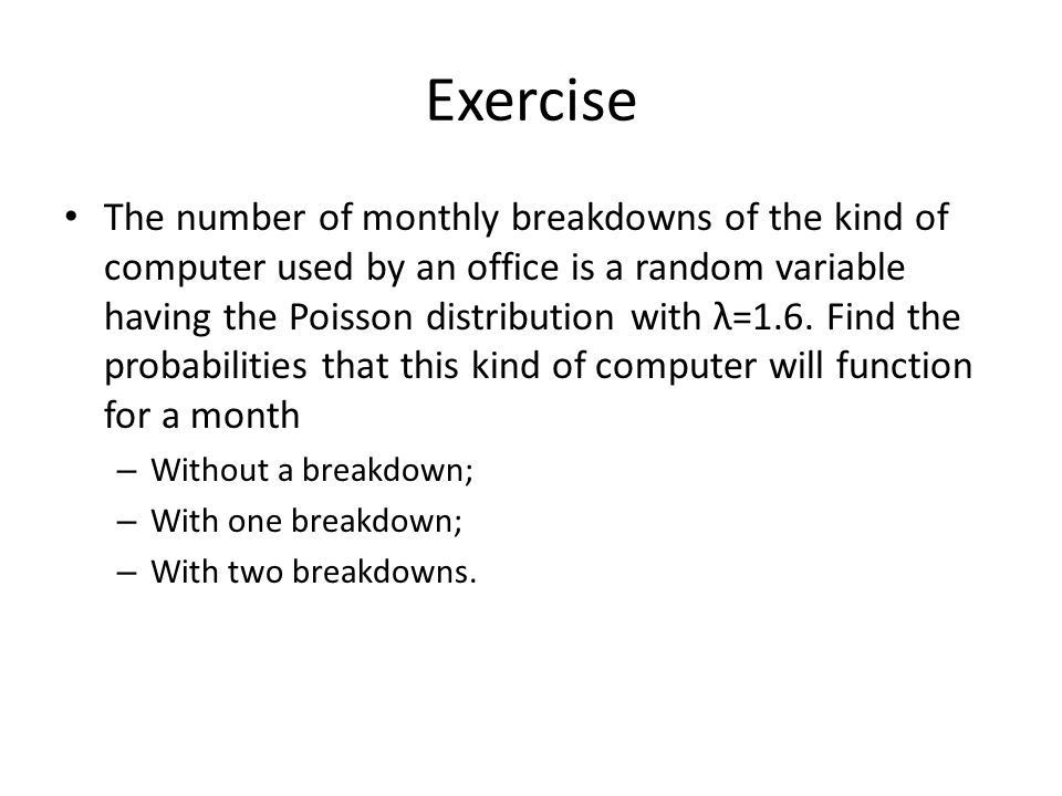 Exercise The number of monthly breakdowns of the kind of computer used by an office is a random variable having the Poisson distribution with λ=1.6. F