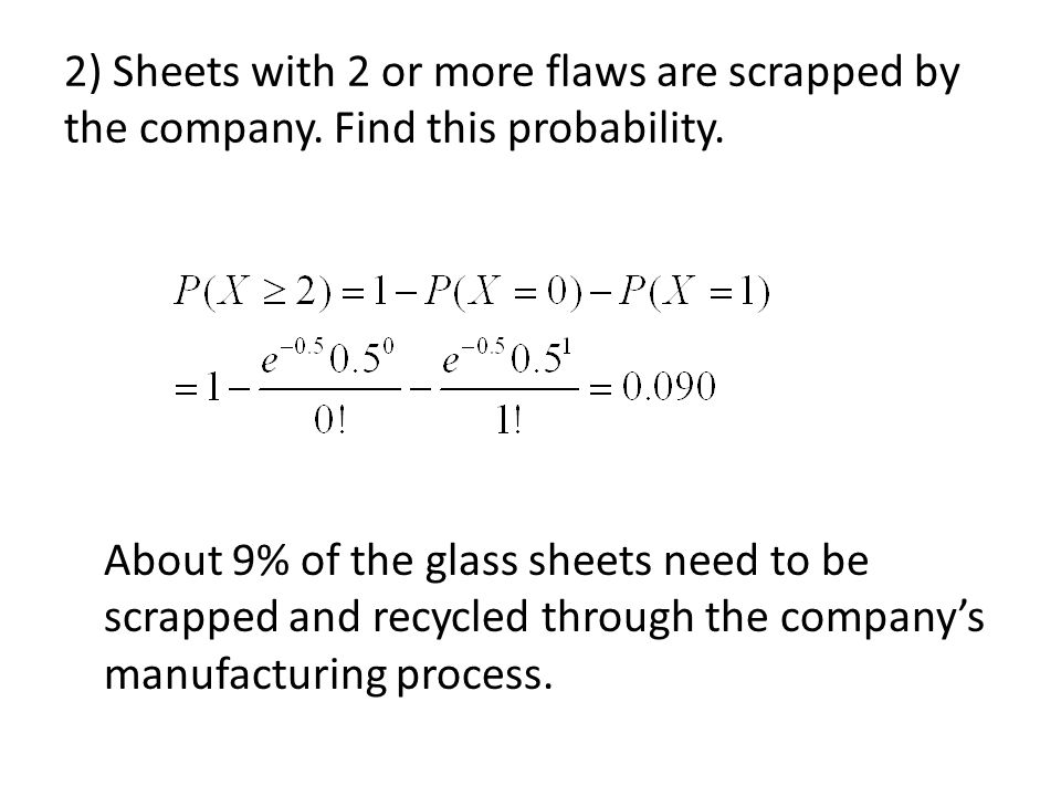 2) Sheets with 2 or more flaws are scrapped by the company. Find this probability. About 9% of the glass sheets need to be scrapped and recycled throu