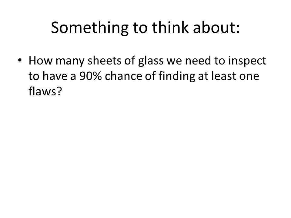 Something to think about: How many sheets of glass we need to inspect to have a 90% chance of finding at least one flaws?