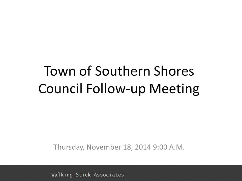 Town of Southern Shores Council Follow-up Meeting Thursday, November 18, 2014 9:00 A.M.