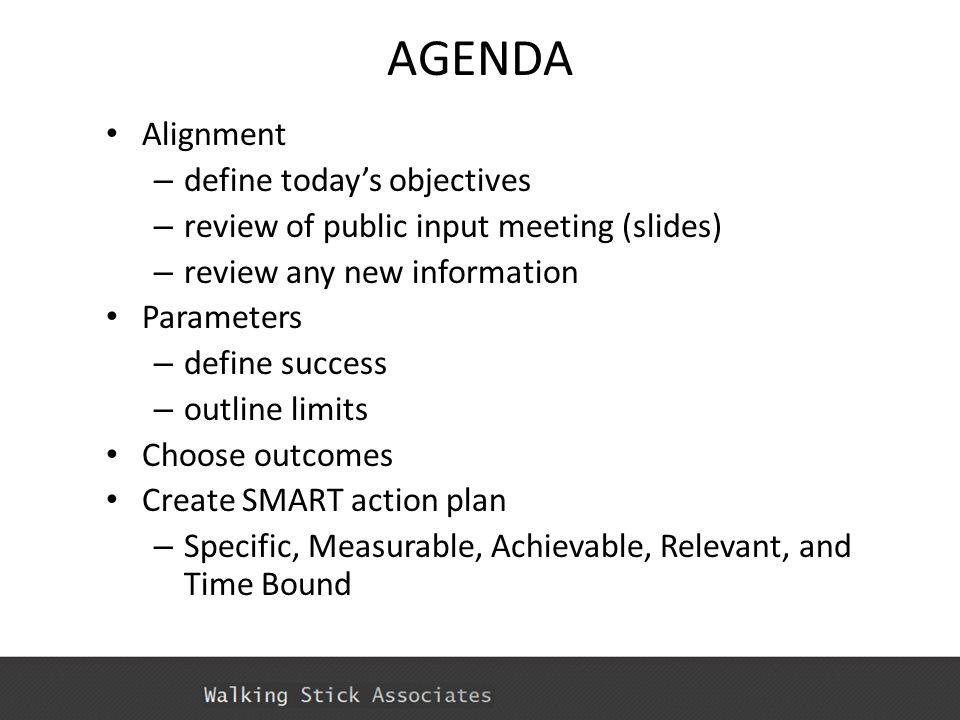 AGENDA Alignment – define today's objectives – review of public input meeting (slides) – review any new information Parameters – define success – outline limits Choose outcomes Create SMART action plan – Specific, Measurable, Achievable, Relevant, and Time Bound
