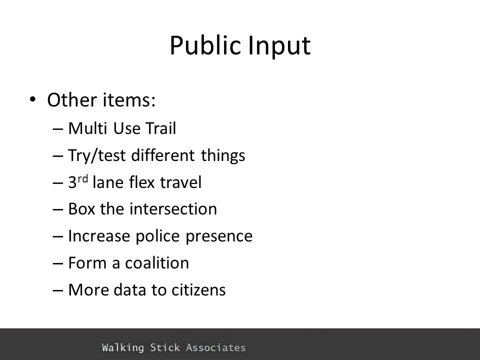 Public Input Other items: – Multi Use Trail – Try/test different things – 3 rd lane flex travel – Box the intersection – Increase police presence – Fo