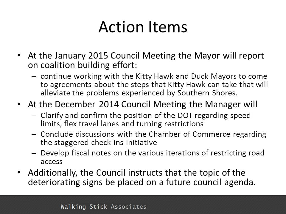 Action Items At the January 2015 Council Meeting the Mayor will report on coalition building effort: – continue working with the Kitty Hawk and Duck Mayors to come to agreements about the steps that Kitty Hawk can take that will alleviate the problems experienced by Southern Shores.