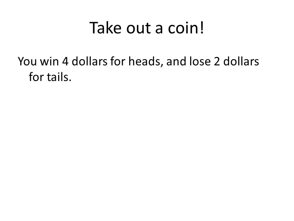 Take out a coin! You win 4 dollars for heads, and lose 2 dollars for tails.
