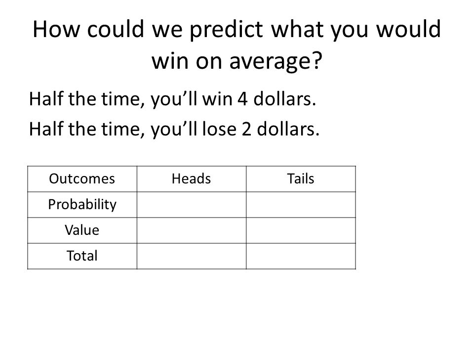 How could we predict what you would win on average? Half the time, you'll win 4 dollars. Half the time, you'll lose 2 dollars. OutcomesHeadsTails Prob