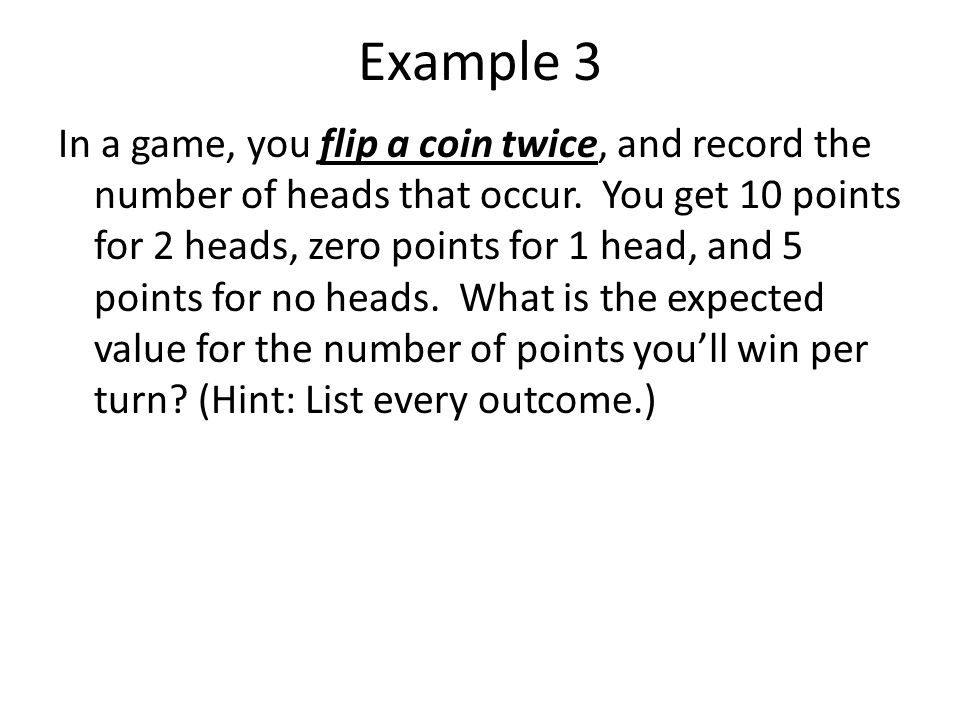Example 3 In a game, you flip a coin twice, and record the number of heads that occur. You get 10 points for 2 heads, zero points for 1 head, and 5 po