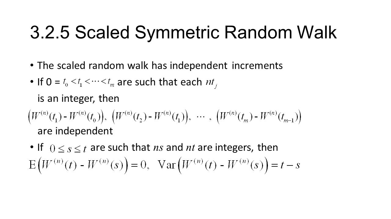3.2.5 Scaled Symmetric Random Walk The scaled random walk has independent increments If 0 = are such that each is an integer, then are independent If