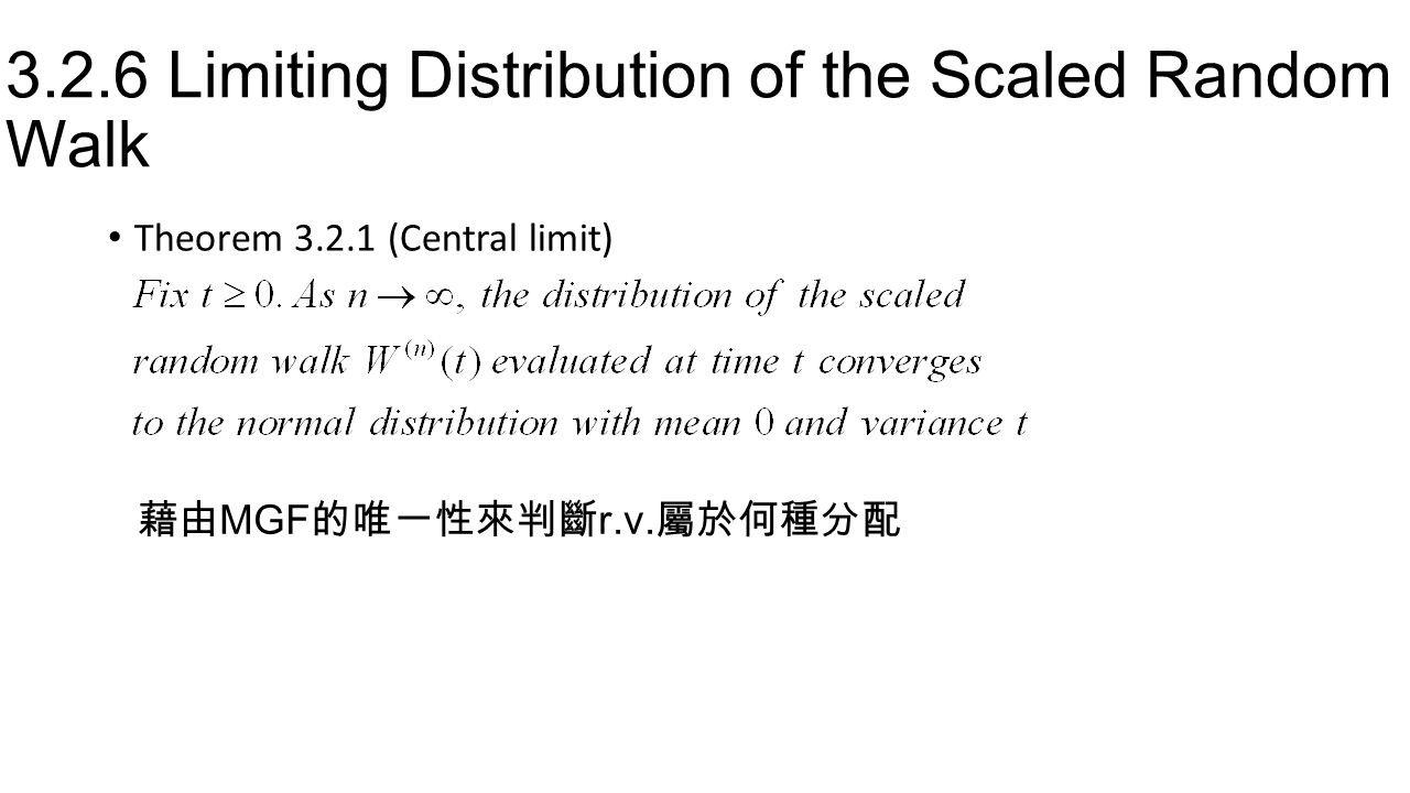 3.2.6 Limiting Distribution of the Scaled Random Walk Theorem 3.2.1 (Central limit) 藉由 MGF 的唯一性來判斷 r.v. 屬於何種分配