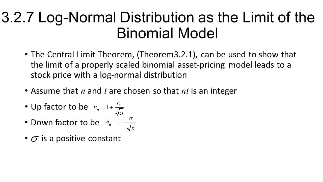 3.2.7 Log-Normal Distribution as the Limit of the Binomial Model The Central Limit Theorem, (Theorem3.2.1), can be used to show that the limit of a properly scaled binomial asset-pricing model leads to a stock price with a log-normal distribution Assume that n and t are chosen so that nt is an integer Up factor to be Down factor to be is a positive constant