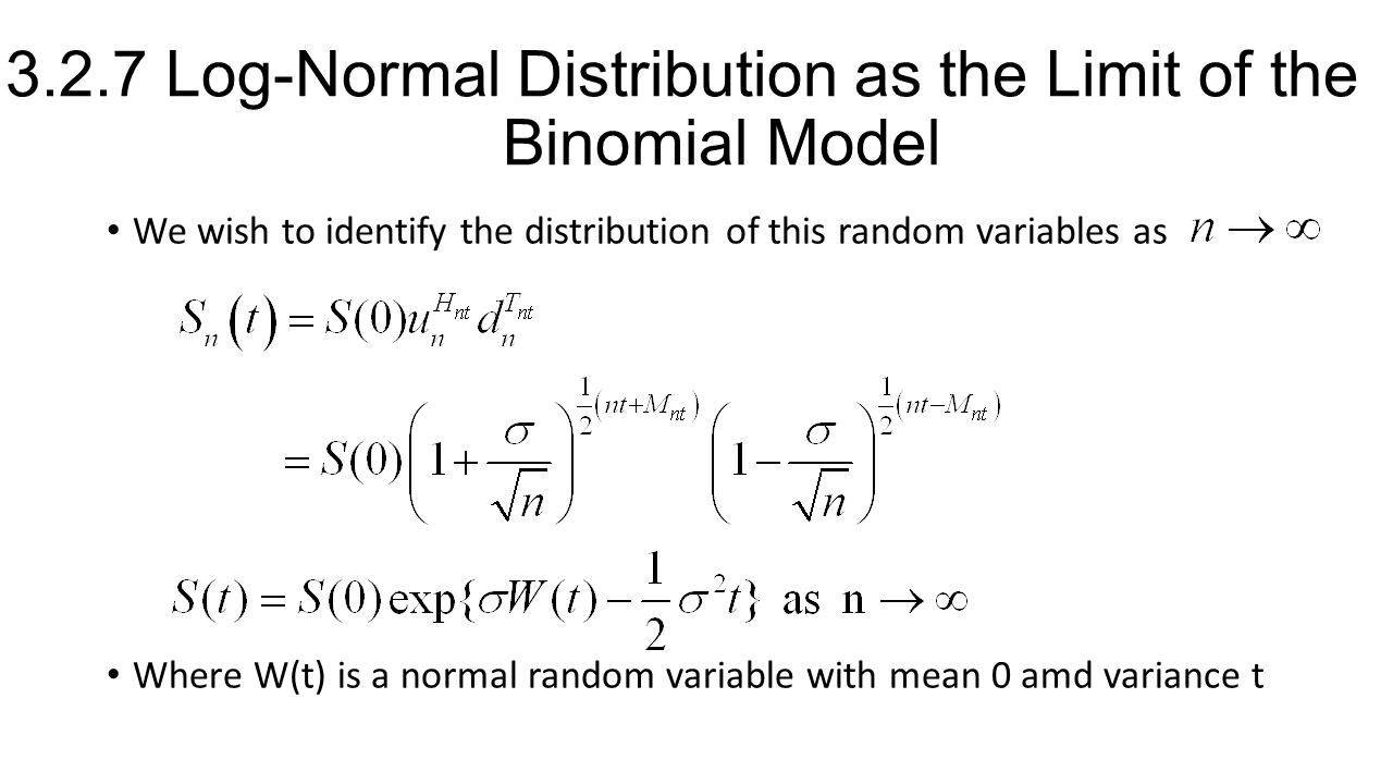 3.2.7 Log-Normal Distribution as the Limit of the Binomial Model We wish to identify the distribution of this random variables as Where W(t) is a normal random variable with mean 0 amd variance t