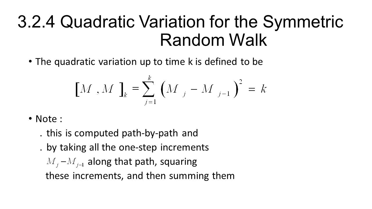3.2.4 Quadratic Variation for the Symmetric Random Walk The quadratic variation up to time k is defined to be Note : . this is computed path-by-path and . by taking all the one-step increments along that path, squaring these increments, and then summing them