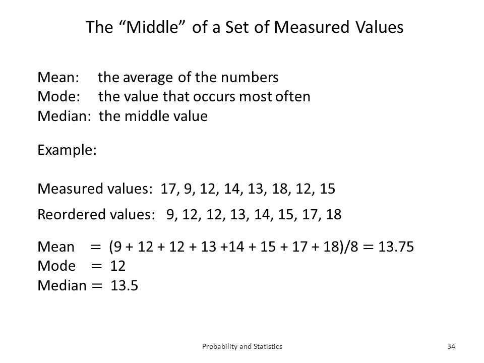 Probability and Statistics34 Mean: the average of the numbers Mode: the value that occurs most often Median: the middle value The Middle of a Set of Measured Values Example: Measured values: 17, 9, 12, 14, 13, 18, 12, 15 Reordered values: 9, 12, 12, 13, 14, 15, 17, 18