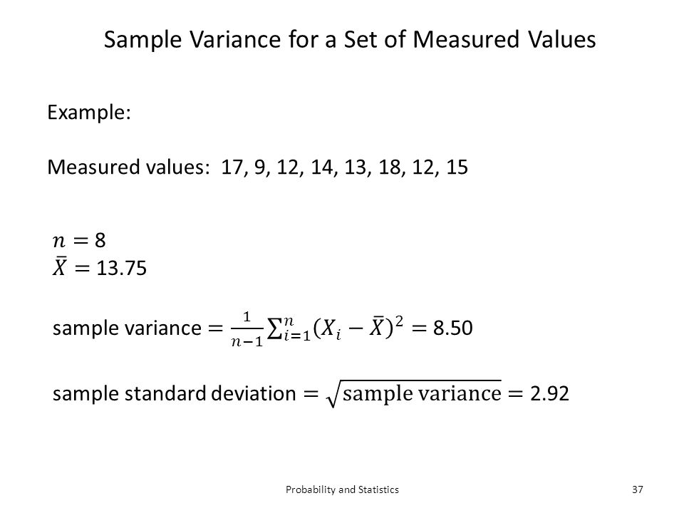Probability and Statistics37 Sample Variance for a Set of Measured Values Example: Measured values: 17, 9, 12, 14, 13, 18, 12, 15